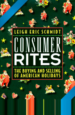 Consumer Rites: The Buying and Selling of American Holidays Leigh Eric Schmidt