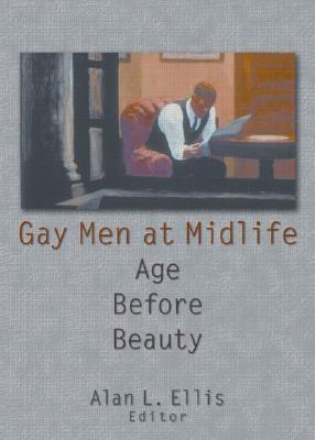 Gay Men At Mid Life: Age Before Beauty Alan L. Ellis