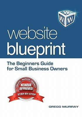 Website Blueprint: The Beginners Guide for Small Business Owners  by  Gregg Murray