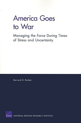America Goes To War: Managing The Force During Times Of Stress And Uncertainty Bernard Rostker
