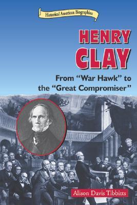 Henry Clay: From War Hawk to the Great Compromiser  by  Alison Davis Tibbitts