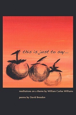 This Is Just to Say: Meditations on a Theme William Carlos Williams by David Breeden