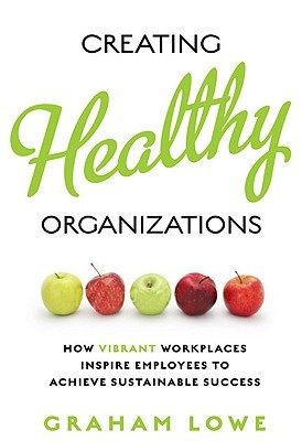 Creating Healthy Organizations: How Vibrant Workplaces Inspire Employees to Achieve Sustainable Success  by  Graham Lowe