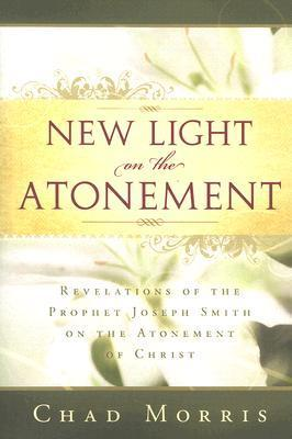 New Light on the Atonement: Revelations of the Prophet Joseph Smith on the Atonement of Christ Chad   Morris