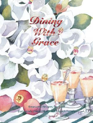 Dining with Grace: Treasured Recipes from the Dunwoody United Methodist Church Family Stella A. Lange
