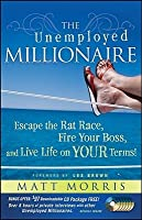 Unemployed Millionaire: Escape the Rat Race, Fire Your Boss and Live Life on Your Terms!  by  Matt Morris