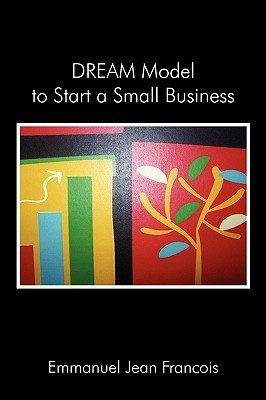 Dream Model to Start a Small Business: Simple Steps to Start a Small Business  by  Emmanuel Jean François