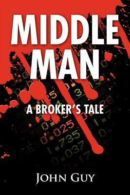 Middle Man: A Brokers Tale John Guy