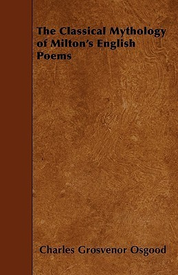 The Classical Mythology of Miltons English Poems  by  Charles Osgood