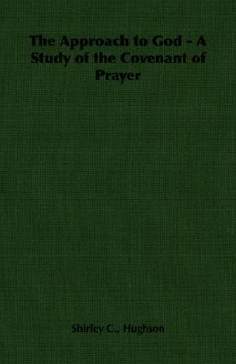 The Approach to God - A Study of the Covenant of Prayer Shirley Hughson