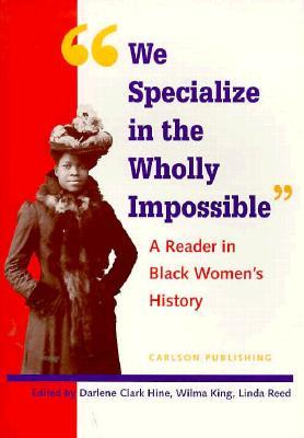 We Specialize in the Wholly Impossible: A Reader in Black Womens History Darlene Clark Hine