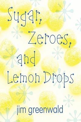 Sugar, Zeroes, and Lemon Drops  by  Jim Greenwald