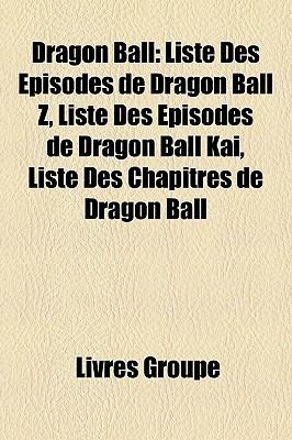 Dragon Ball: Liste Des Episodes de Dragon Ball Z, Liste Des Episodes de Dragon Ball Kai, Liste Des Chapitres de Dragon Ball Livres Groupe