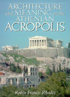 Architecture and Meaning on the Athenian Acropolis Robin Francis Rhodes