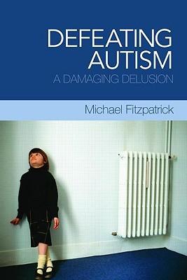 Defeating Autism: A Damaging Delusion Michael Fitzpatrick