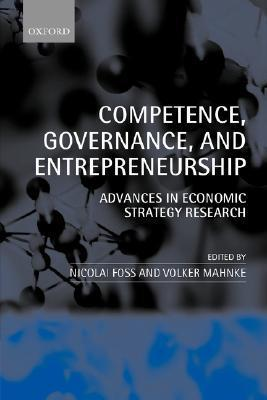 Competence, Governance, and Entrepreneurship: Advances in Economic Strategy Research Nicolai J. Foss