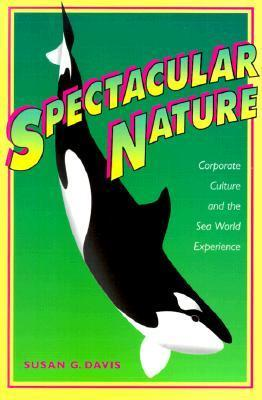Spectacular Nature: Corporate Culture and the Sea World Experience Susan G. Davis