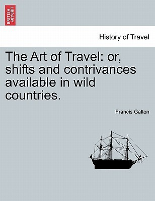The Art of Travel: Or, Shifts and Contrivances Available in Wild Countries  by  Francis Galton