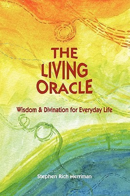 The Living Oracle: Wisdom & Divination for Everyday Life Stephen Rich Merriman