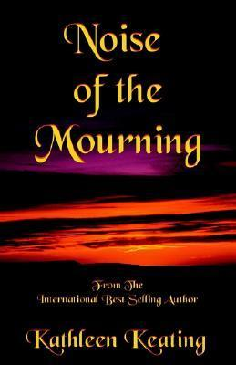 Noise of the Mourning  by  Kathleen Keating