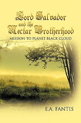 Lord Salvador and the Nectar Brotherhood: Mission to Planet Black Cloud E.A. Fantis