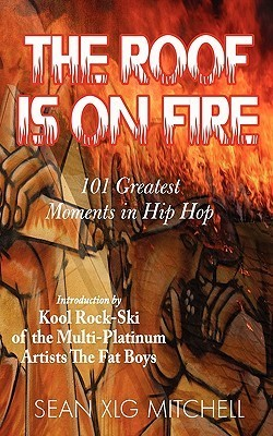 The Roof Is on Fire: 101 Greatest Moments in Hip-Hop  by  Sean Xlg Mitchell