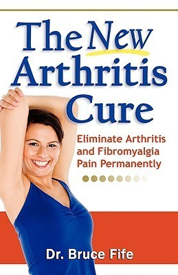 The New Arthritis Cure: Eliminate Arthritis and Fibromyalgia Pain Permanently  by  Bruce Fife