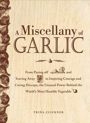 A Miscellany of Garlic: From Paying Off Pyramids and Scaring Away Tigers to Inspiring Courage and Curing Hiccups, the Unusual Power Behind the Worlds Most Humble Vegetable  by  Trina Clickner