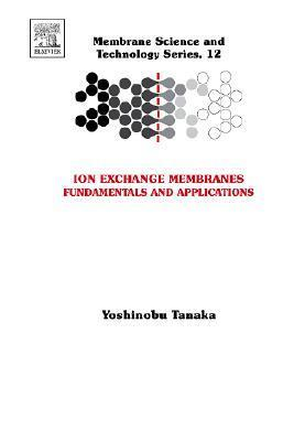 Ion Exchange Membranes, Volume 12: Fundamentals and Applications (Membrane Science and Technology) (Membrane Science and Technology) Yoshinobu Tanaka