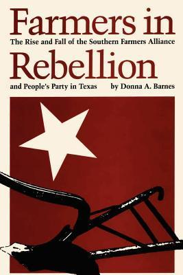 Farmers in Rebellion: The Rise and Fall of the Southern Farmers Alliance and Peoples Party in Texas Donna A. Barnes