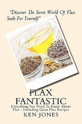 Flax Fantastic: An Amazing Book Dedicated to Helping You Understand Flax & How to Eat Flax to Revolutionize Your Health. Ken Jones
