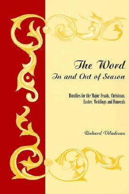 The Word in and Out of Season: Homilies for the Major Feasts, Christmas, Easter, Weddings and Funerals Richard Viladesau