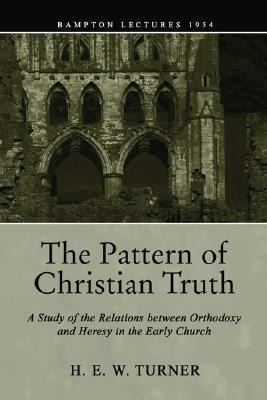 The Pattern Of Christian Truth: A Study In The Relations Between Orthodoxy And Heresy In The Early Church  by  H.E.W. Turner
