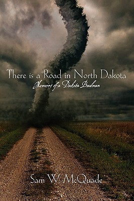 There is a Road in North Dakota: Memoirs of a Dakota Budman Sam W. McQuade