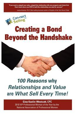 Creating a Bond Beyond the Handshake: 100 Reasons Why Relationships and Value Are What Sell Every Time Gina Kaelin-Westcott