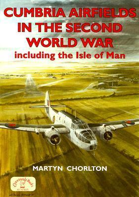 Cumbria Airfields In The Second World War, Including The Isle Of Man Martyn Chorlton