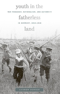 Youth in the Fatherless Land: War Pedagogy, Nationalism, Authority in Germany, 1914-1918 Andrew Donson