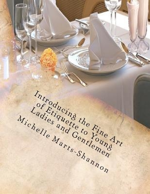 Introducing the Fine Art of Etiquette to Young Ladies and Gentlemen: Bringing Back Old-Fashioned Manners Michelle Marts-Shannon