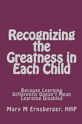 Recognizing The Greatness In Each Child: Because Learning Differently Doesnt Mean Learning Disabled  by  Mary M. Ernsberger