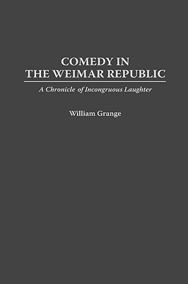 Comedy in the Weimar Republic: A Chronicle of Incongruous Laughter William Grange