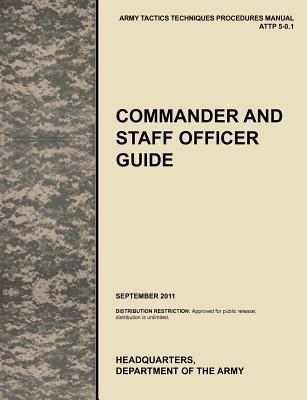 Commander and Staff Officer Guide: The Official U.S. Army Tactics, Techniques, and Procedures Manual Attp 5-0.1, September 2011  by  United States Army Training and Doctrine Command