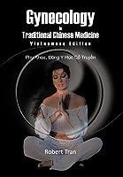 Gynecology in Traditional Chinese Medicine - Vietnamese Edition: Phu Khoa, Dong y Hoc Co Truyen Robert Tran