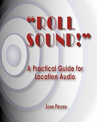 Roll Sound!: A Practical Guide for Location Audio  by  John Fielden