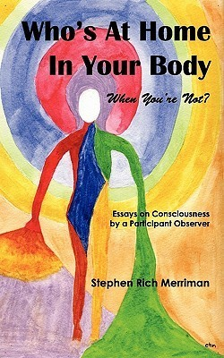 Whos at Home in Your Body (When Youre Not)? Essays on Consciousness  by  a Participant Observer by Stephen Rich Merriman