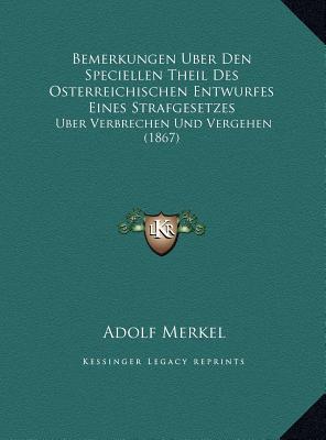 Bemerkungen Uber Den Speciellen Theil Des Osterreichischen Entwurfes Eines Strafgesetzes: Uber Verbrechen Und Vergehen (1867) Adolf Merkel