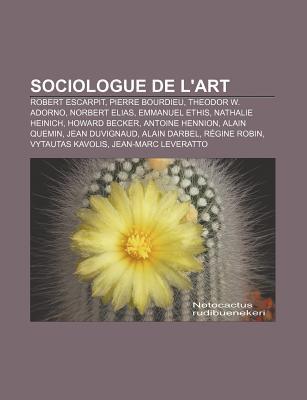 Sociologue de LArt: Robert Escarpit, Pierre Bourdieu, Theodor W. Adorno, Norbert Elias, Emmanuel Ethis, Nathalie Heinich, Howard Becker Source Wikipedia