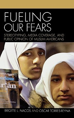 Fueling Our Fears: Stereotyping, Media Coverage, and Public Opinion of Muslim Americans Brigitte L. Nacos