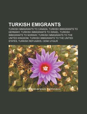 Turkish Emigrants: Turkish Immigrants to Canada, Turkish Immigrants to Germany, Turkish Immigrants to Israel, Turkish Immigrants to Norwa Source Wikipedia