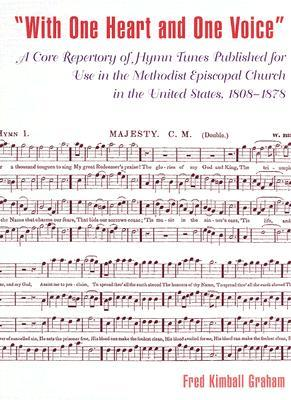 With One Heart and One Voice: A Core Repertory of Hymn Tunes Published for Use in the Methodist Episcopal Church in the United States, 1808-1878  by  Fred Kimball Graham
