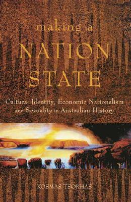 Making a Nation State: Cultural Identity, Economic Nationalism, and Sexuality in Australian History  by  Kosmas Tsokhas